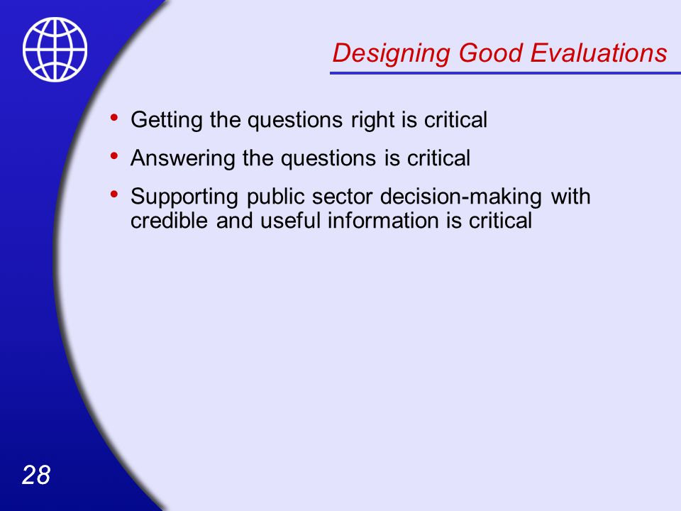 28 Designing Good Evaluations Getting the questions right is critical Answering the questions is critical Supporting public sector decision-making with credible and useful information is critical