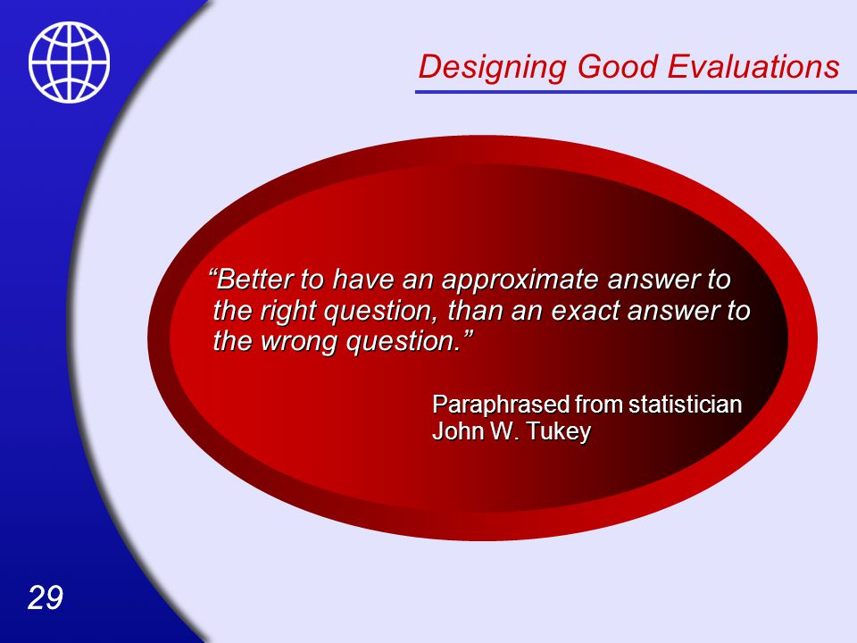 29 Designing Good Evaluations Better to have an approximate answer to the right question, than an exact answer to the wrong question. Paraphrased from statistician John W.