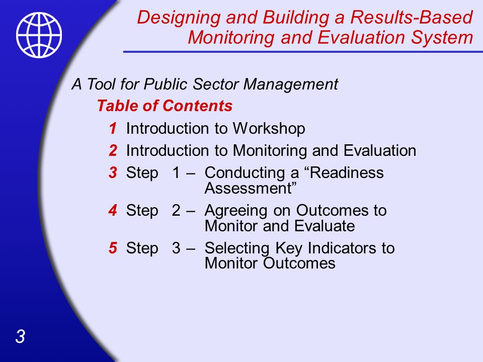 33 Designing and Building a Results-Based Monitoring and Evaluation System Table of Contents 1Introduction to Workshop 2Introduction to Monitoring and Evaluation 3Step1–Conducting a Readiness Assessment 4Step2–Agreeing on Outcomes to Monitor and Evaluate 5Step3–Selecting Key Indicators to Monitor Outcomes A Tool for Public Sector Management