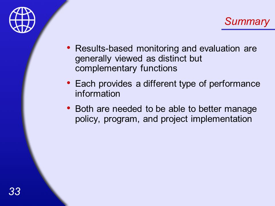 33 Summary Results-based monitoring and evaluation are generally viewed as distinct but complementary functions Each provides a different type of performance information Both are needed to be able to better manage policy, program, and project implementation