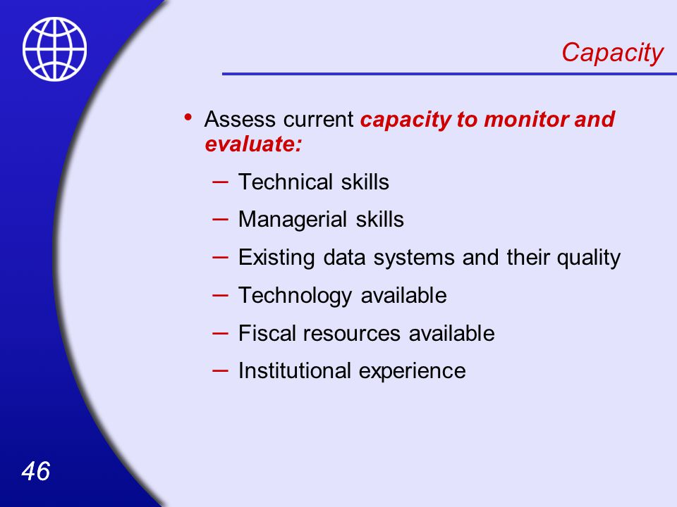 46 Assess current capacity to monitor and evaluate: – Technical skills – Managerial skills – Existing data systems and their quality – Technology available – Fiscal resources available – Institutional experience Capacity