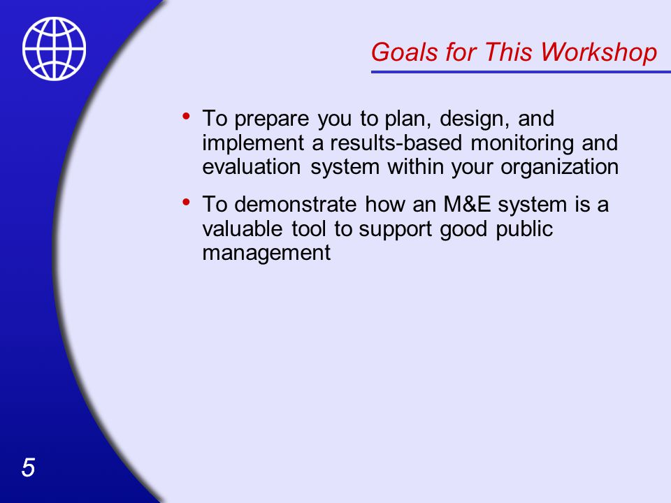 55 Goals for This Workshop To prepare you to plan, design, and implement a results-based monitoring and evaluation system within your organization To demonstrate how an M&E system is a valuable tool to support good public management