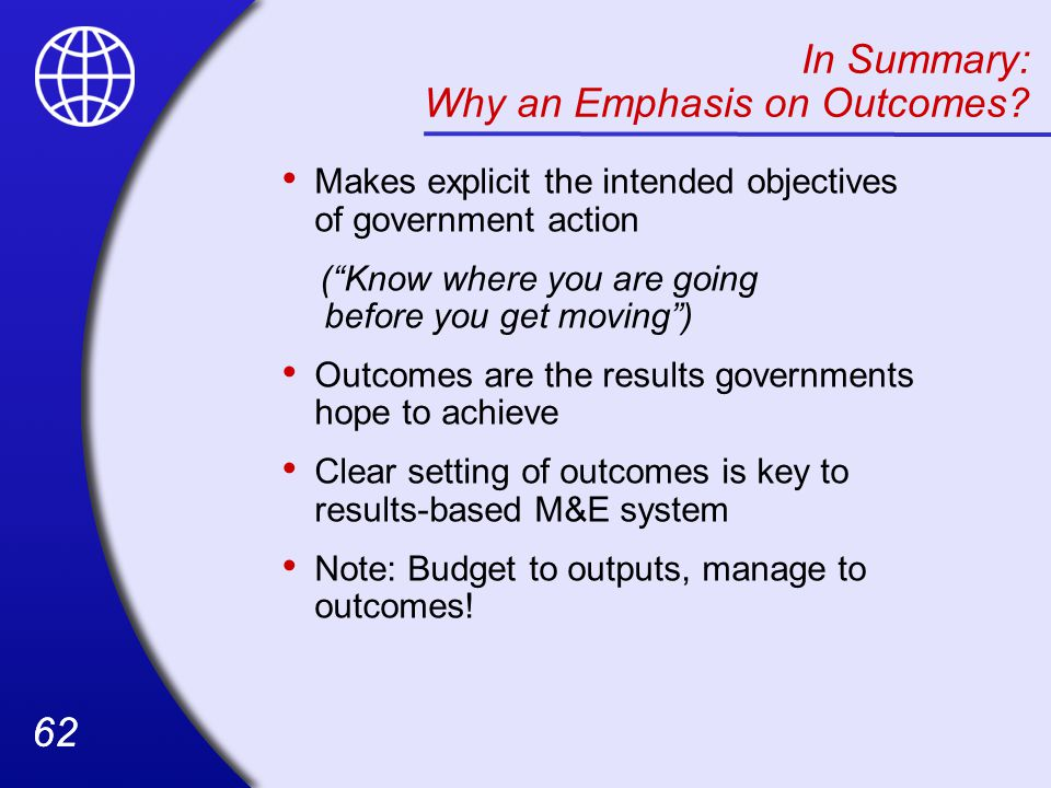 62 Makes explicit the intended objectives of government action ( Know where you are going before you get moving ) Outcomes are the results governments hope to achieve Clear setting of outcomes is key to results-based M&E system Note: Budget to outputs, manage to outcomes.