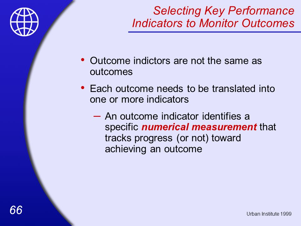 66 Selecting Key Performance Indicators to Monitor Outcomes Outcome indictors are not the same as outcomes Each outcome needs to be translated into one or more indicators – An outcome indicator identifies a specific numerical measurement that tracks progress (or not) toward achieving an outcome Urban Institute 1999