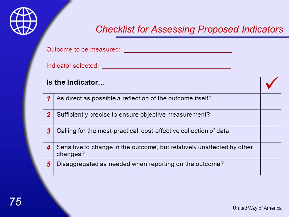 75 Checklist for Assessing Proposed Indicators Outcome to be measured: ______________________________ Indicator selected: ____________________________________ Is the Indicator… 1 As direct as possible a reflection of the outcome itself.