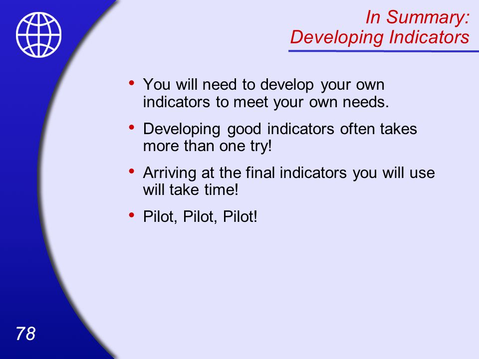 78 In Summary: Developing Indicators You will need to develop your own indicators to meet your own needs.