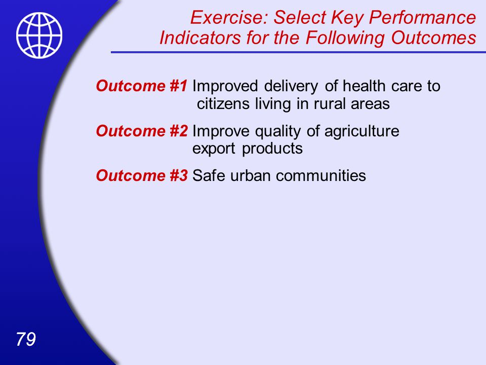 79 Exercise: Select Key Performance Indicators for the Following Outcomes Outcome #1Improved delivery of health care to citizens living in rural areas Outcome #2Improve quality of agriculture export products Outcome #3 Safe urban communities
