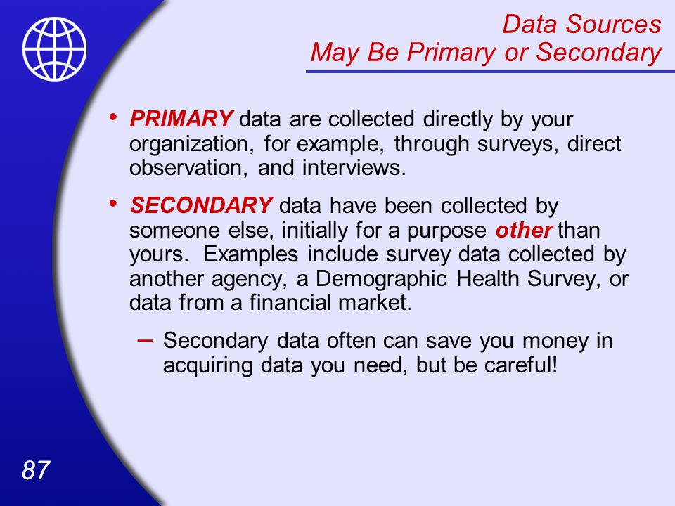 87 Data Sources May Be Primary or Secondary PRIMARY data are collected directly by your organization, for example, through surveys, direct observation, and interviews.