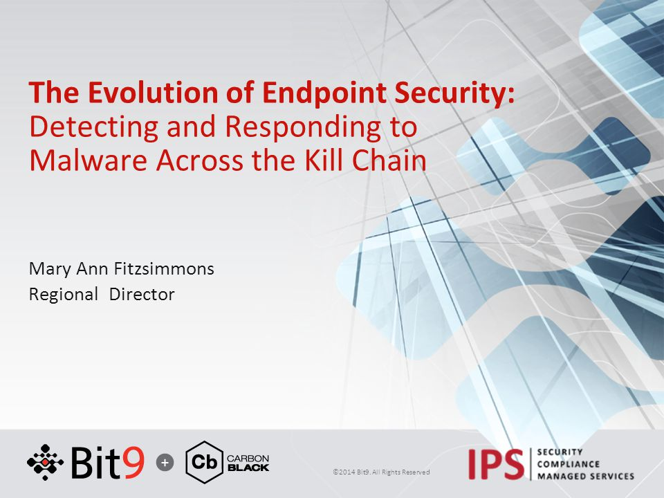 ©2014 Bit9. All Rights Reserved The Evolution of Endpoint Security: Detecting and Responding to Malware Across the Kill Chain Mary Ann Fitzsimmons Reg