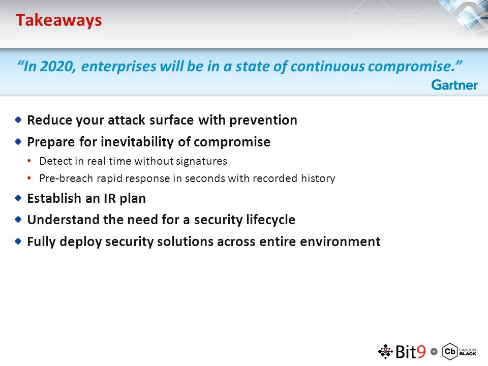 Takeaways Reduce your attack surface with prevention Prepare for inevitability of compromise Detect in real time without signatures Pre-breach rapid response in seconds with recorded history Establish an IR plan Understand the need for a security lifecycle Fully deploy security solutions across entire environment In 2020, enterprises will be in a state of continuous compromise.