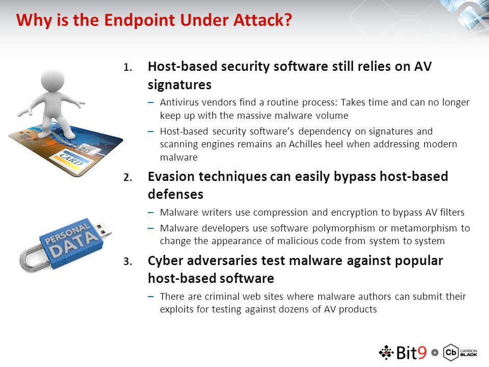 Why is the Endpoint Under Attack? 1. Host-based security software still relies on AV signatures –Antivirus vendors find a routine process: Takes time