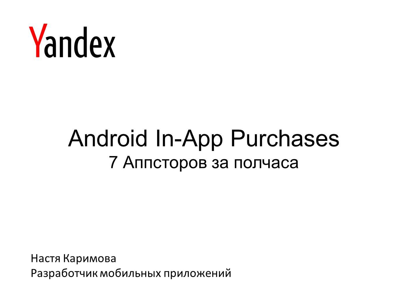 Android In-App Purchases 7 Аппсторов за полчаса Настя Каримова Разработчик мобильных приложений