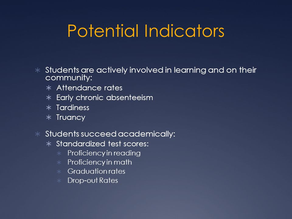 Potential Indicators  Students are actively involved in learning and on their community:  Attendance rates  Early chronic absenteeism  Tardiness  Truancy  Students succeed academically:  Standardized test scores:  Proficiency in reading  Proficiency in math  Graduation rates  Drop-out Rates