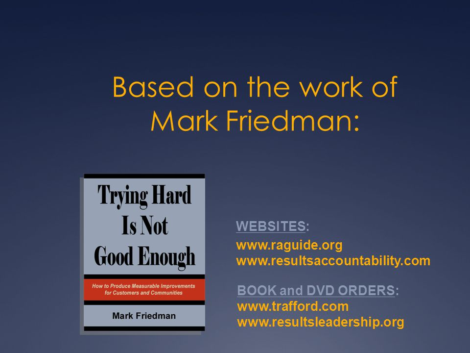 Based on the work of Mark Friedman: WEBSITES: www.raguide.org www.resultsaccountability.com BOOK and DVD ORDERS: www.trafford.com www.resultsleadership.org
