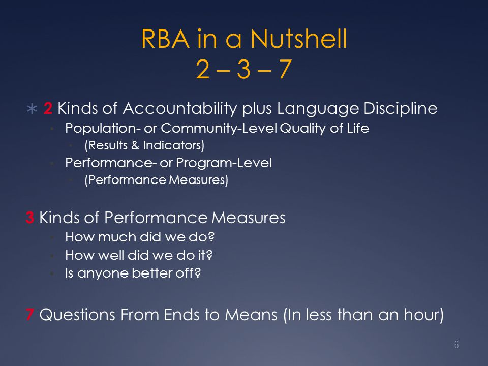 RBA in a Nutshell 2 – 3 – 7  2 Kinds of Accountability plus Language Discipline Population- or Community-Level Quality of Life (Results & Indicators) Performance- or Program-Level (Performance Measures) 3 Kinds of Performance Measures How much did we do.