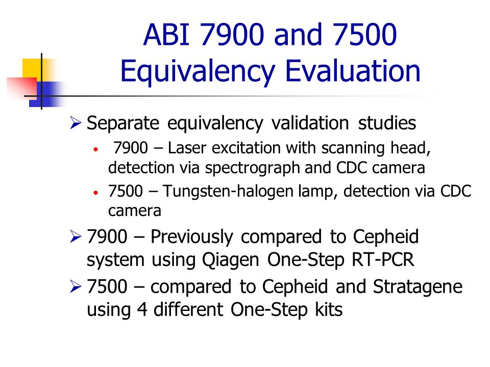 ABI 7900 and 7500 Equivalency Evaluation  Separate equivalency validation studies 7900 – Laser excitation with scanning head, detection via spectrograph and CDC camera 7500 – Tungsten-halogen lamp, detection via CDC camera  7900 – Previously compared to Cepheid system using Qiagen One-Step RT-PCR  7500 – compared to Cepheid and Stratagene using 4 different One-Step kits