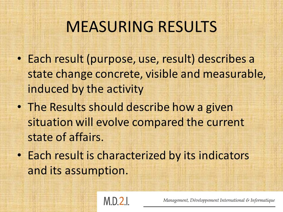 MEASURING RESULTS Each result (purpose, use, result) describes a state change concrete, visible and measurable, induced by the activity The Results should describe how a given situation will evolve compared the current state of affairs.