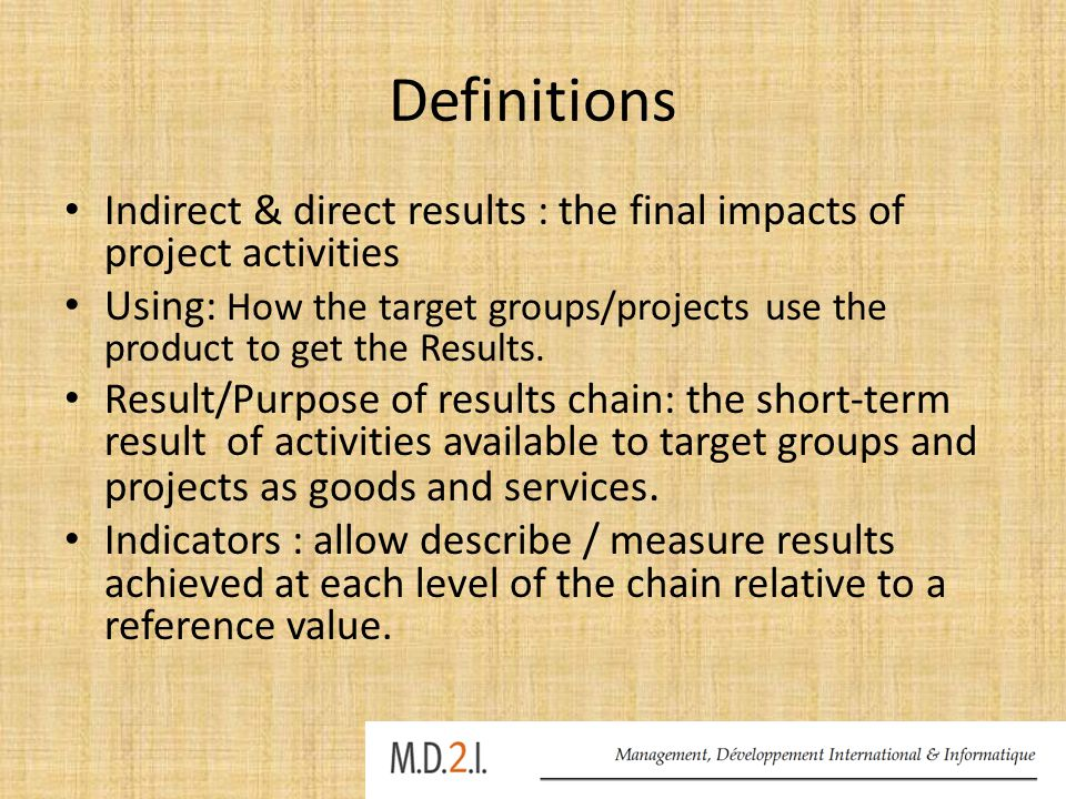 Definitions Indirect & direct results : the final impacts of project activities Using: How the target groups/projects use the product to get the Results.