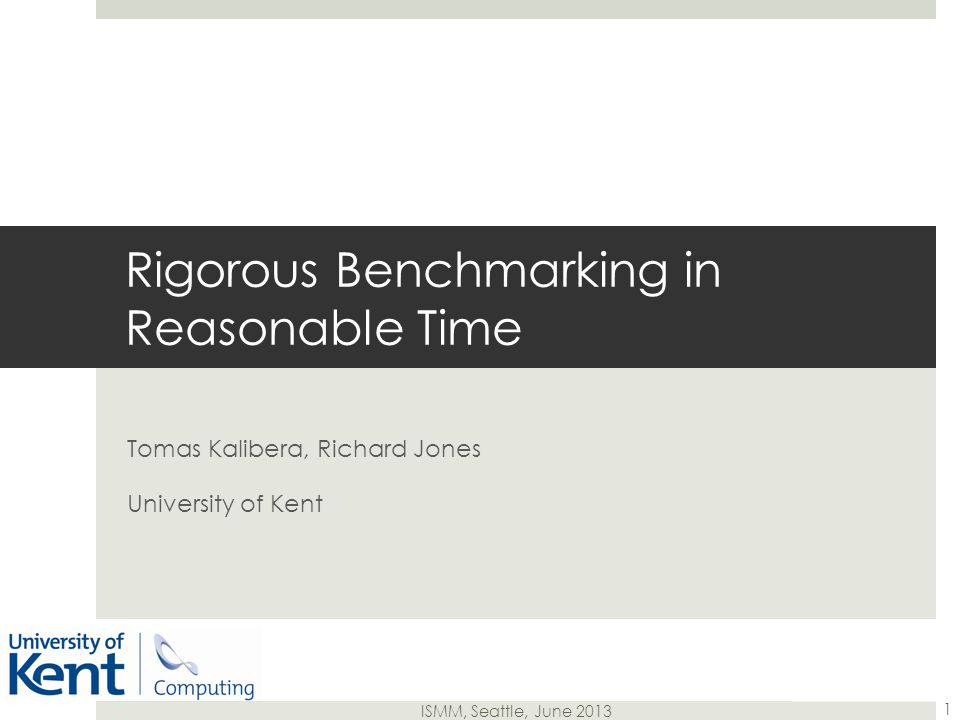 ISMM, Seattle, June 2013 Tomas Kalibera, Richard Jones University of Kent Rigorous Benchmarking in Reasonable Time 1