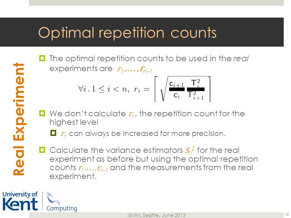 ISMM, Seattle, June 2013 Optimal repetition counts  The optimal repetition counts to be used in the real experiments are r 1,…, r n- 1  We don't calculate r n, the repetition count for the highest level  r n can always be increased for more precision.