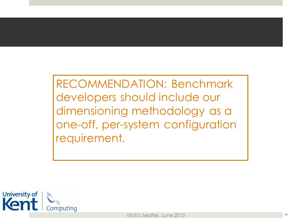 ISMM, Seattle, June 2013 RECOMMENDATION: Benchmark developers should include our dimensioning methodology as a one-off, per-system configuration requirement.