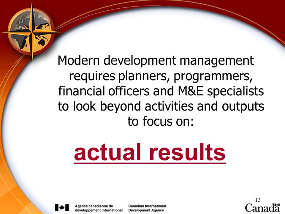 13 Modern development management requires planners, programmers, financial officers and M&E specialists to look beyond activities and outputs to focus