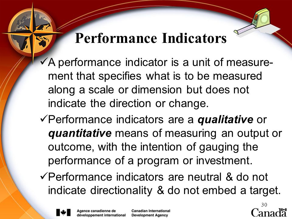 30 Performance Indicators A performance indicator is a unit of measure- ment that specifies what is to be measured along a scale or dimension but does