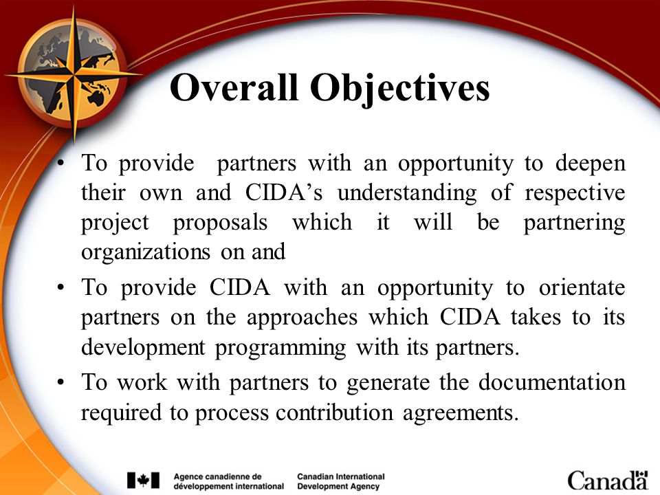 Overall Objectives To provide partners with an opportunity to deepen their own and CIDA's understanding of respective project proposals which it will