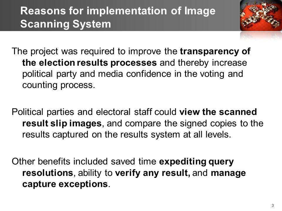 Reasons for implementation of Image Scanning System The project was required to improve the transparency of the election results processes and thereby increase political party and media confidence in the voting and counting process.