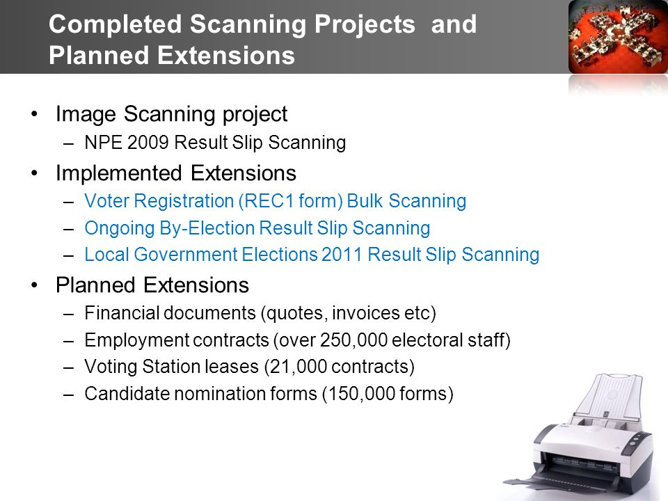 8 Completed Scanning Projects and Planned Extensions Image Scanning project –NPE 2009 Result Slip Scanning Implemented Extensions –Voter Registration (REC1 form) Bulk Scanning –Ongoing By-Election Result Slip Scanning –Local Government Elections 2011 Result Slip Scanning Planned Extensions –Financial documents (quotes, invoices etc) –Employment contracts (over 250,000 electoral staff) –Voting Station leases (21,000 contracts) –Candidate nomination forms (150,000 forms)