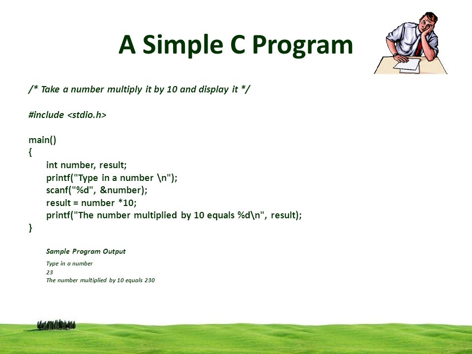 1 A Simple C Program /* Take a number multiply it by 10 and display it */ #include main() { int number, result; printf(