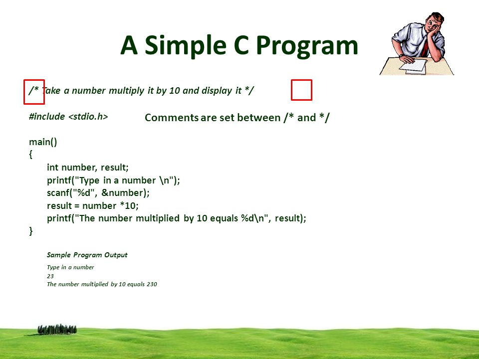 2 A Simple C Program /* Take a number multiply it by 10 and display it */ #include main() { int number, result; printf( Type in a number \n ); scanf( %d , &number); result = number *10; printf( The number multiplied by 10 equals %d\n , result); } Sample Program Output Type in a number 23 The number multiplied by 10 equals 230 Comments are set between /* and */