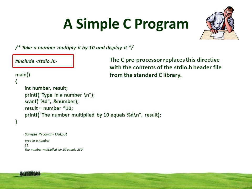 3 A Simple C Program /* Take a number multiply it by 10 and display it */ #include main() { int number, result; printf( Type in a number \n ); scanf( %d , &number); result = number *10; printf( The number multiplied by 10 equals %d\n , result); } Sample Program Output Type in a number 23 The number multiplied by 10 equals 230 The C pre-processor replaces this directive with the contents of the stdio.h header file from the standard C library.