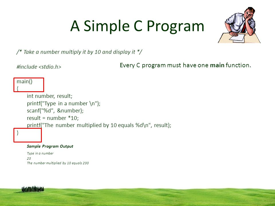 4 A Simple C Program /* Take a number multiply it by 10 and display it */ #include main() { int number, result; printf( Type in a number \n ); scanf( %d , &number); result = number *10; printf( The number multiplied by 10 equals %d\n , result); } Sample Program Output Type in a number 23 The number multiplied by 10 equals 230 Every C program must have one main function.