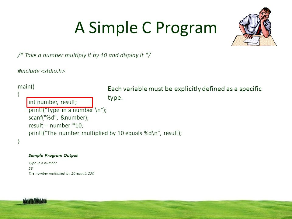 5 A Simple C Program /* Take a number multiply it by 10 and display it */ #include main() { int number, result; printf(