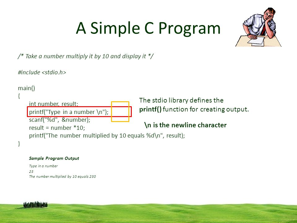 7 A Simple C Program /* Take a number multiply it by 10 and display it */ #include main() { int number, result; printf(