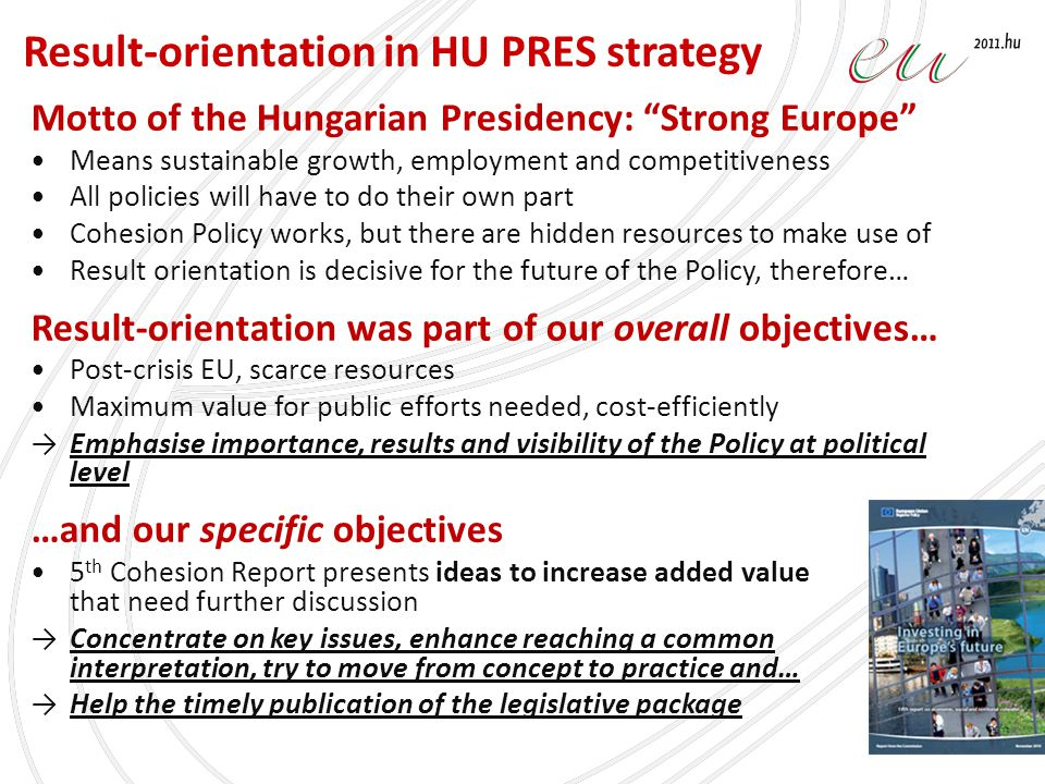 Motto of the Hungarian Presidency: Strong Europe Means sustainable growth, employment and competitiveness All policies will have to do their own part Cohesion Policy works, but there are hidden resources to make use of Result orientation is decisive for the future of the Policy, therefore… Result-orientation was part of our overall objectives… Post-crisis EU, scarce resources Maximum value for public efforts needed, cost-efficiently →Emphasise importance, results and visibility of the Policy at political level …and our specific objectives 5 th Cohesion Report presents ideas to increase added value that need further discussion →Concentrate on key issues, enhance reaching a common interpretation, try to move from concept to practice and… →Help the timely publication of the legislative package Result-orientation in HU PRES strategy