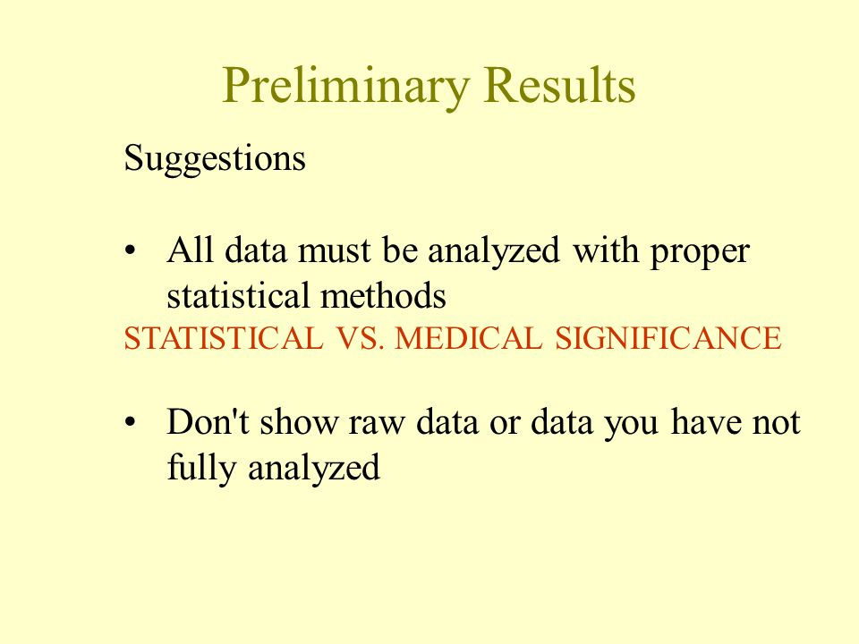Preliminary Results Suggestions All data must be analyzed with proper statistical methods STATISTICAL VS. MEDICAL SIGNIFICANCE Don't show raw data or