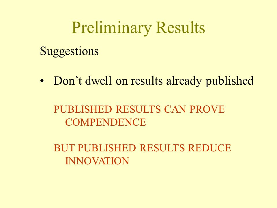 Preliminary Results Suggestions Don't dwell on results already published PUBLISHED RESULTS CAN PROVE COMPENDENCE BUT PUBLISHED RESULTS REDUCE INNOVATI