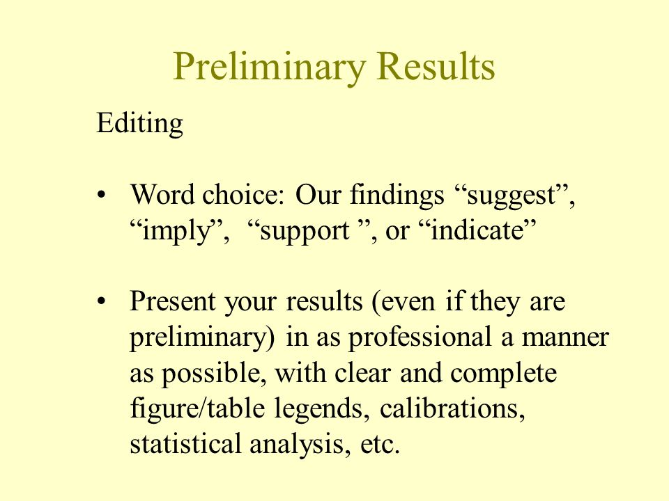 Preliminary Results Editing Word choice: Our findings suggest , imply , support , or indicate Present your results (even if they are preliminary) in as professional a manner as possible, with clear and complete figure/table legends, calibrations, statistical analysis, etc.