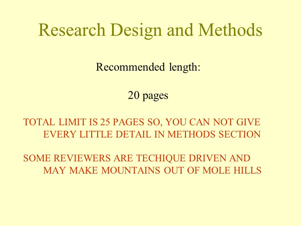 Research Design and Methods Recommended length: 20 pages TOTAL LIMIT IS 25 PAGES SO, YOU CAN NOT GIVE EVERY LITTLE DETAIL IN METHODS SECTION SOME REVIEWERS ARE TECHIQUE DRIVEN AND MAY MAKE MOUNTAINS OUT OF MOLE HILLS