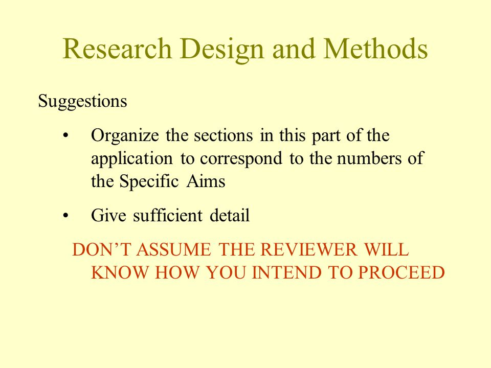 Research Design and Methods Suggestions Organize the sections in this part of the application to correspond to the numbers of the Specific Aims Give sufficient detail DON'T ASSUME THE REVIEWER WILL KNOW HOW YOU INTEND TO PROCEED