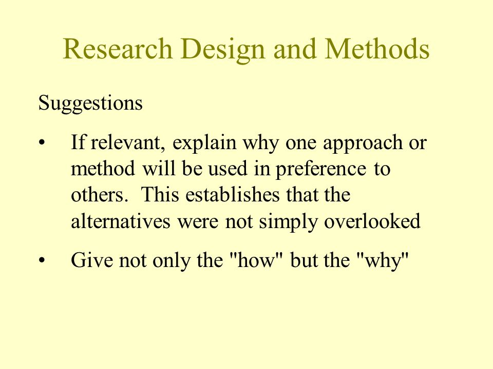 Research Design and Methods Suggestions If relevant, explain why one approach or method will be used in preference to others.
