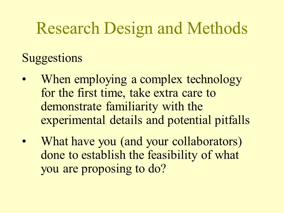 Research Design and Methods Suggestions When employing a complex technology for the first time, take extra care to demonstrate familiarity with the experimental details and potential pitfalls What have you (and your collaborators) done to establish the feasibility of what you are proposing to do?