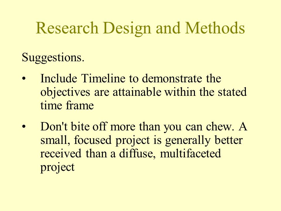 Research Design and Methods Suggestions. Include Timeline to demonstrate the objectives are attainable within the stated time frame Don't bite off mor