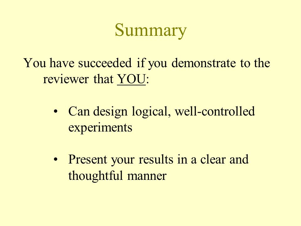 Summary You have succeeded if you demonstrate to the reviewer that YOU: Can design logical, well-controlled experiments Present your results in a clear and thoughtful manner
