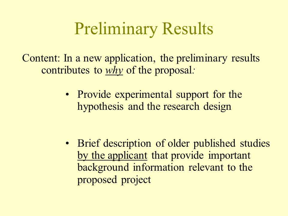 Preliminary Results Content: In a new application, the preliminary results contributes to why of the proposal: Provide experimental support for the hypothesis and the research design Brief description of older published studies by the applicant that provide important background information relevant to the proposed project