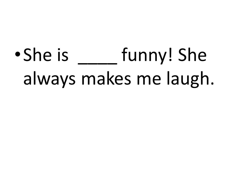 She is ____ funny! She always makes me laugh.
