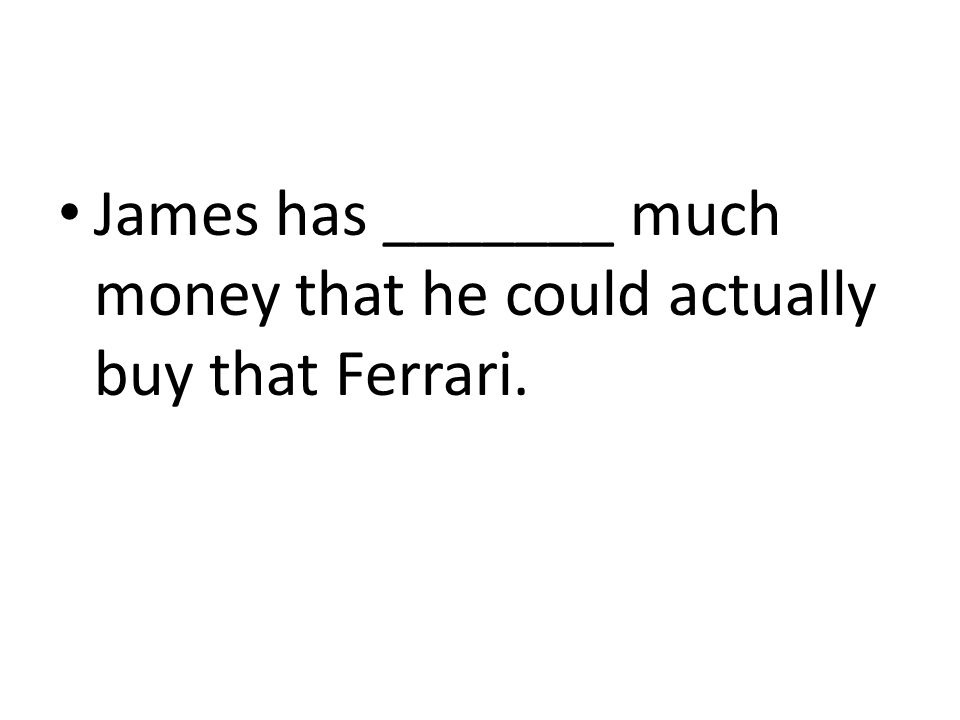 James has _______ much money that he could actually buy that Ferrari.