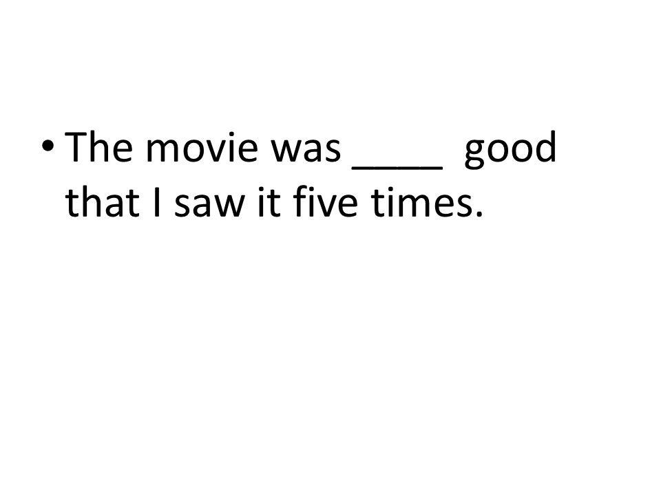 The movie was ____ good that I saw it five times.